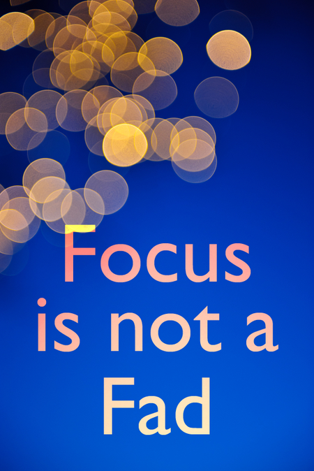 Focus is Not a Fad